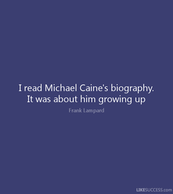 I read Michael Caine's biography. 