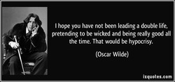 I hope you have not been leading a double life, 