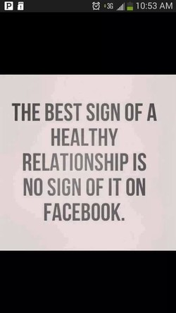 1 0:53 AM THE BEST SIGN OF A HEALTHY RELATIONSHIP IS NO SIGN OF IT ON FACEBOOK.
