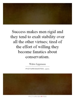 Success makes men rigid and 