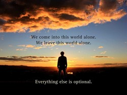We come into this world alone. 