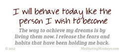Will behave today like the person Wish t-dbecome The way to achieve my dreams is by living them now. I release the fears and habits that have been holding me back. @ 2012 MeditatingMonkeys.com