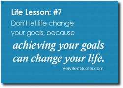 Life Lesson: #7 Don't let life change your goals, because achieving your goals can change your life. VeryBestQuotes.com