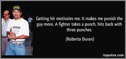 Getting hit motivates me. It makes me punish the 