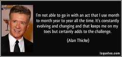 I'm not able to go in with an act that I use month 