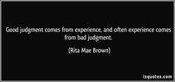 Good judgment comes from experience, and often experience comes 