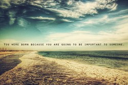YOU WERE BORN BECAUSE YOU ARE GOING TO BE IMPORTANT TO SOMEONE.