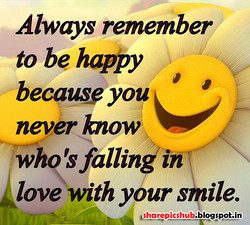Always remember to be happy because you k never how whq'sfallinkin love with your smile.