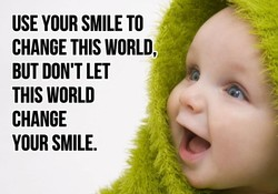 USE YOUR SMILE TO CHANGE THIS WORLD, BUT DON'T LET THIS WORLD CHANGE YOUR SMILE.
