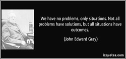 We have no problems, only situations. Not all 