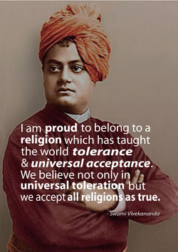 I am proud to belong to a religion which has taught the world tolerance & universal acceptance. 13 We believe not only in universal toleratio but we accept all religion as true, wami Vivekananda