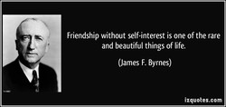 Friendship without self-interest is one of the rare 