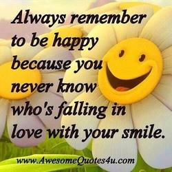 Always remember to be happy because you never how; whq'sfallinkin love with your smile. vvww.AwesomeQu tes4u.com