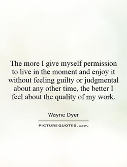The more I give myself permission to live in the moment and enjoy it without feeling guilty or judgmental about any other time, the better I feel about the quality of my work. Wayne Dyer PICTURE QUOTES.