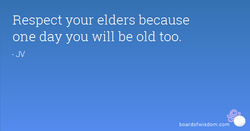Respect your elders because 