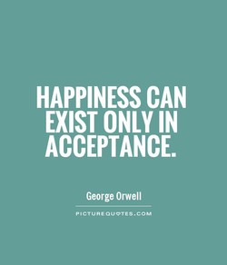 HAPPINESS CAN EXIST ONLY IN ACCEPTANCE. George Orwell PICTURE@UVTES.COM