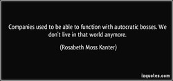 Companies used to be able to function with autocratic bosses. We 