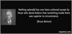 Nothing splendid has ever been achieved except by 