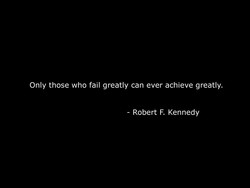 Only those who fail greatly can ever achieve greatly. 