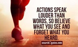 ACTIONS SPEAK LOUDER THAN WORDS SO BELIEVE WHAT SEE AND FORGET WHAT YOU HEARD. searcIAotes.com