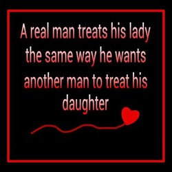 A real man treats his lady the same way he wants another man to treat his daughter