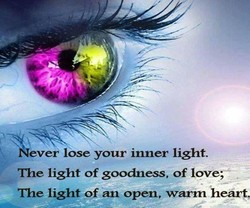 ever lose your inner light. The light of goodness, of love; The light of an open, warm