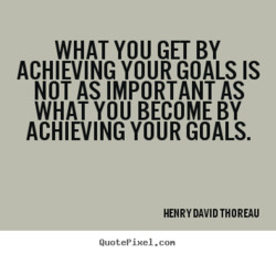 WHAT YOU GET BY ACHIEVING YOUR GOALS IS NOT AS IMPORTANT AS WHAT YOU BECOME BY ACHIEVING YOUR GOALS. HENRY DAVID THOREAU QuotePixeI. con