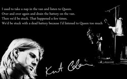 I used to take a nap in the van and listen to Queen. 