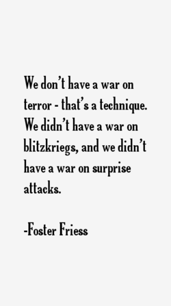 We don't have a war on terror - that's a technique. We didn't have a war on blitzkriegs, and we didn't ave a war on surprise attacks. -Foster Friess
