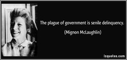 The plague of government is senile delinquency. 