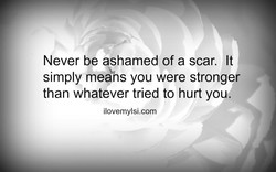 Never be ashamed of a scar. It 