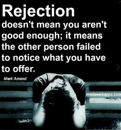 Rejection doesn't mean you aren't good enough; it means the other person failed to notice what you have to offer. Mark Amend —webapps-.eom