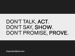 DON'T TALK, ACT. DON'T SAY, SHOW. DON'T PROMISE, PROVE. InspirationBoost.com