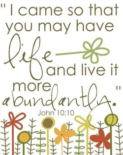 I came so that you may have and live it more John 10:10