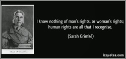 I know nothing of man's rights, or woman's rights; 
