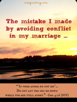 The mistake I made by avoiding conflict in my marriage IN youR ANGER DO NOT SIN' Do NOT LET THE suN GO DOWN WHILE you ARE STILL ANGRY.