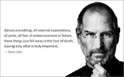 Almost everything, all external expectations, all pride, all fear of embarrassment or failure, these things just fall away in the face of death, leaving only what is truly important. — Steve Jobs