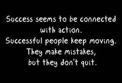 Success seems to be connected With action. Successful people keep moving. The9 make mistakes, bot they don't quit.