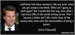 I definitely had those moments, like any actor, when 