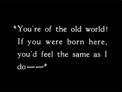*You're of the old world! 