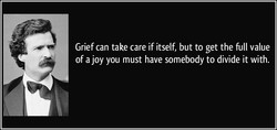 Grief can take care if itself, but to get the full value 