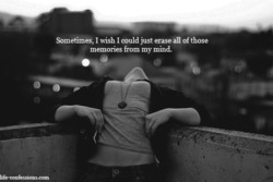 Sometime, I wish I could just eraseall of those 