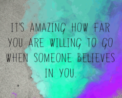 Il'S FAR YOU ARE WILLING 10 GO SOMEONE BELIEVES IN YOU