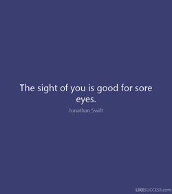 The sight of you is good for sore 