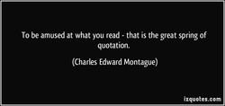To be amused at what you read - that is the great spring of 