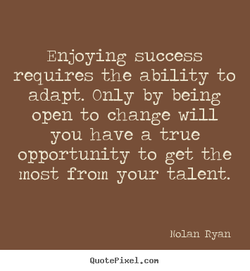 Enjoying success requires the ability to adapt. Only by being open to change will you have a true opportunity to get the most from your talent. Nolan Ryan QuotePixeI. con