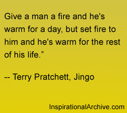 Give a man a fire and he's 