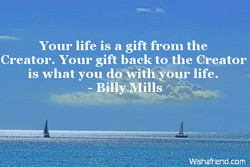 Your life is a gift from the 