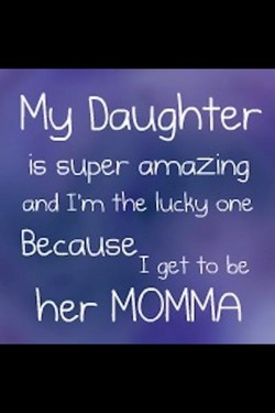 Mg Daughter is super arnazing and I'm the lucky one Because I get to be her MOMMA