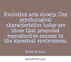 Evolution acts slowly. Our 